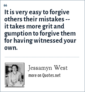 Jessamyn West: It is very easy to forgive others their mistakes -- it takes more grit and gumption to forgive them for having witnessed your own.