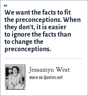 Jessamyn West: We want the facts to fit the preconceptions. When they don't, it is easier to ignore the facts than to change the preconceptions.