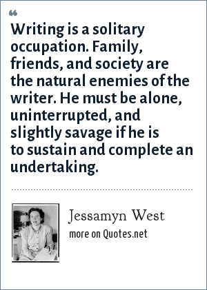Jessamyn West: Writing is a solitary occupation. Family, friends, and society are the natural enemies of the writer. He must be alone, uninterrupted, and slightly savage if he is to sustain and complete an undertaking.