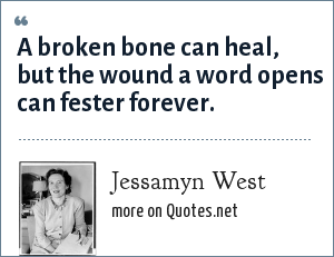 Jessamyn West: A broken bone can heal, but the wound a word opens can fester forever.