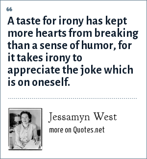 Jessamyn West: A taste for irony has kept more hearts from breaking than a sense of humor, for it takes irony to appreciate the joke which is on oneself.