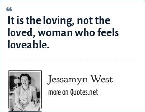 Jessamyn West: It is the loving, not the loved, woman who feels loveable.