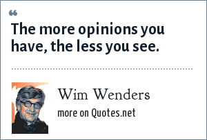 Wim Wenders: The more opinions you have, the less you see.