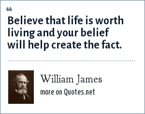 William James: Believe that life is worth living and your belief will help create the fact.