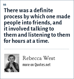 Rebecca West: There was a definite process by which one made people into friends, and it involved talking to them and listening to them for hours at a time.