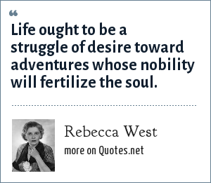 Rebecca West: Life ought to be a struggle of desire toward adventures whose nobility will fertilize the soul.