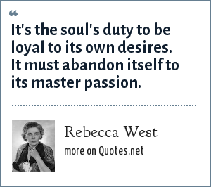 Rebecca West: It's the soul's duty to be loyal to its own desires. It must abandon itself to its master passion.