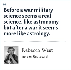 Rebecca West: Before a war military science seems a real science, like astronomy but after a war it seems more like astrology.