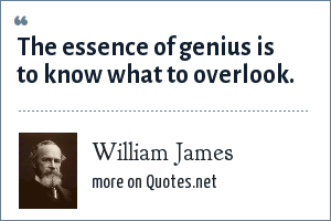 William James: The essence of genius is to know what to overlook.
