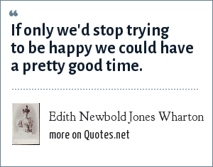 Edith Newbold Jones Wharton: If only we'd stop trying to be happy we could have a pretty good time.