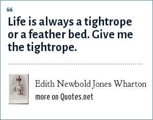Edith Newbold Jones Wharton: Life is always a tightrope or a feather bed. Give me the tightrope.