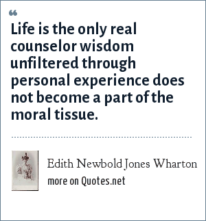 Edith Newbold Jones Wharton: Life is the only real counselor wisdom unfiltered through personal experience does not become a part of the moral tissue.