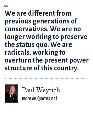 Paul Weyrich: We are different from previous generations of conservatives. We are no longer working to preserve the status quo. We are radicals, working to overturn the present power structure of this country.