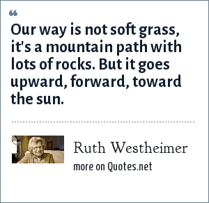 Ruth Westheimer: Our way is not soft grass, it's a mountain path with lots of rocks. But it goes upward, forward, toward the sun.