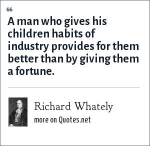 Richard Whately: A man who gives his children habits of industry provides for them better than by giving them a fortune.