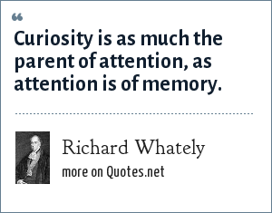 Richard Whately: Curiosity is as much the parent of attention, as attention is of memory.