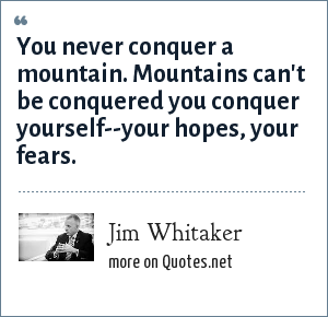 Jim Whitaker: You never conquer a mountain. Mountains can't be conquered you conquer yourself--your hopes, your fears.
