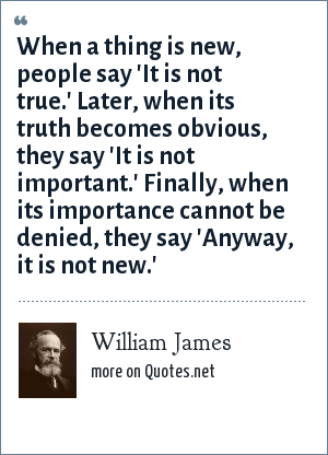 William James: When a thing is new, people say 'It is not true.' Later, when its truth becomes obvious, they say 'It is not important.' Finally, when its importance cannot be denied, they say 'Anyway, it is not new.'