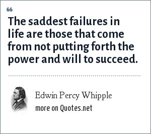 Edwin Percy Whipple: The saddest failures in life are those that come from not putting forth the power and will to succeed.