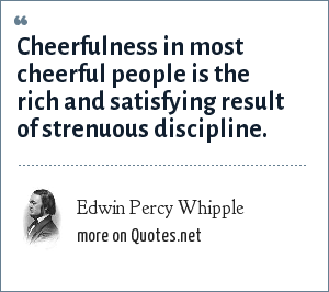 Edwin Percy Whipple: Cheerfulness in most cheerful people is the rich and satisfying result of strenuous discipline.