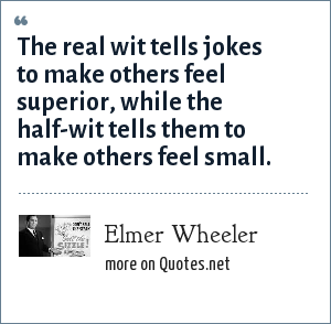 Elmer Wheeler: The real wit tells jokes to make others feel superior, while the half-wit tells them to make others feel small.