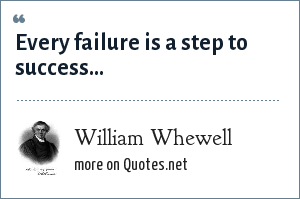 William Whewell: Every failure is a step to success...