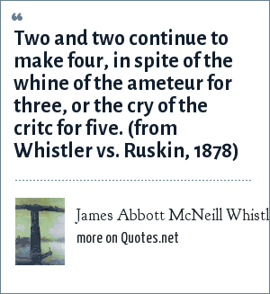 James Abbott McNeill Whistler: Two and two continue to make four, in spite of the whine of the ameteur for three, or the cry of the critc for five. (from Whistler vs. Ruskin, 1878)
