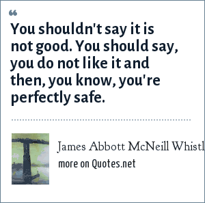 James Abbott McNeill Whistler: You shouldn't say it is not good. You should say, you do not like it and then, you know, you're perfectly safe.