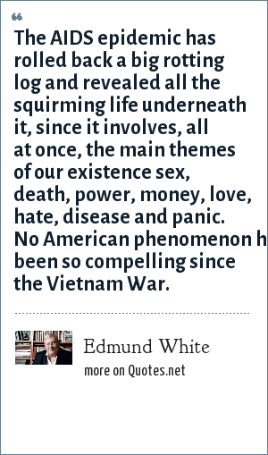 Edmund White: The AIDS epidemic has rolled back a big rotting log and revealed all the squirming life underneath it, since it involves, all at once, the main themes of our existence sex, death, power, money, love, hate, disease and panic. No American phenomenon has been so compelling since the Vietnam War.