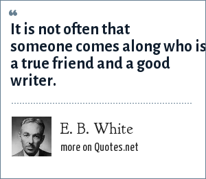 E. B. White: It is not often that someone comes along who is a true friend and a good writer.