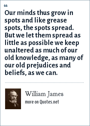 William James: Our minds thus grow in spots and like grease spots, the spots spread. But we let them spread as little as possible we keep unaltered as much of our old knowledge, as many of our old prejudices and beliefs, as we can.