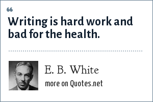 E. B. White: Writing is hard work and bad for the health.
