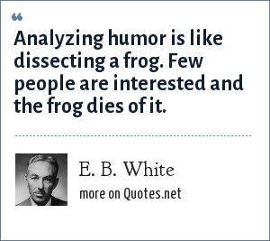 E. B. White: Analyzing humor is like dissecting a frog. Few people are interested and the frog dies of it.