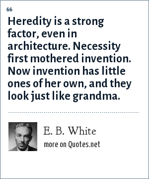 E. B. White: Heredity is a strong factor, even in architecture. Necessity first mothered invention. Now invention has little ones of her own, and they look just like grandma.