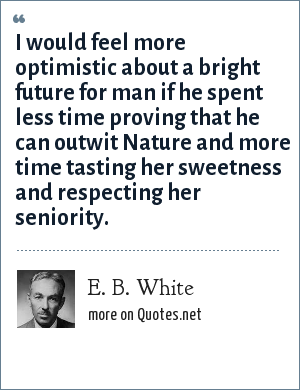 E. B. White: I would feel more optimistic about a bright future for man if he spent less time proving that he can outwit Nature and more time tasting her sweetness and respecting her seniority.