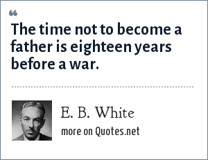 E. B. White: The time not to become a father is eighteen years before a war.