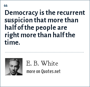 E. B. White: Democracy is the recurrent suspicion that more than half of the people are right more than half the time.