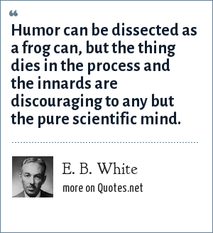 E. B. White: Humor can be dissected as a frog can, but the thing dies in the process and the innards are discouraging to any but the pure scientific mind.
