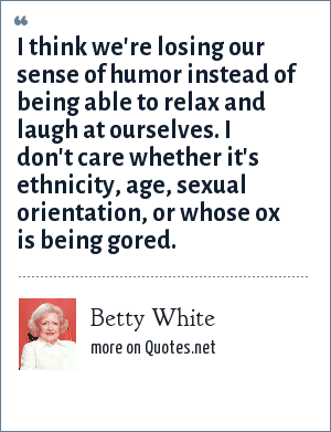 Betty White: I think we're losing our sense of humor instead of being able to relax and laugh at ourselves. I don't care whether it's ethnicity, age, sexual orientation, or whose ox is being gored.