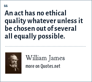 William James: An act has no ethical quality whatever unless it be chosen out of several all equally possible.