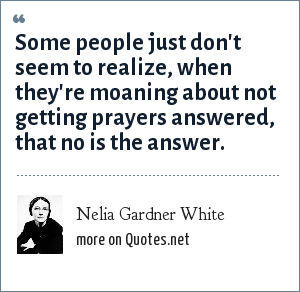 Nelia Gardner White: Some people just don't seem to realize, when they're moaning about not getting prayers answered, that no is the answer.