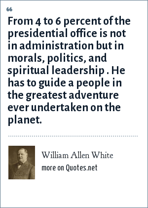 William Allen White: From 4 to 6 percent of the presidential office is not in administration but in morals, politics, and spiritual leadership . He has to guide a people in the greatest adventure ever undertaken on the planet.