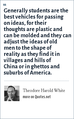 Theodore Harold White: Generally students are the best vehicles for passing on ideas, for their thoughts are plastic and can be molded and they can adjust the ideas of old men to the shape of reality as they find it in villages and hills of China or in ghettos and suburbs of America.