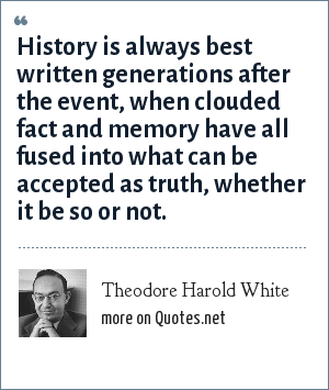 Theodore Harold White: History is always best written generations after the event, when clouded fact and memory have all fused into what can be accepted as truth, whether it be so or not.