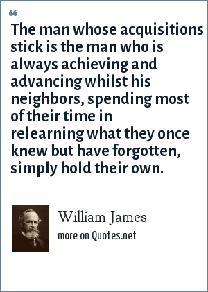 William James: The man whose acquisitions stick is the man who is always achieving and advancing whilst his neighbors, spending most of their time in relearning what they once knew but have forgotten, simply hold their own.