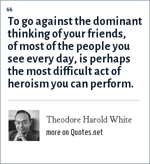 Theodore Harold White: To go against the dominant thinking of your friends, of most of the people you see every day, is perhaps the most difficult act of heroism you can perform.