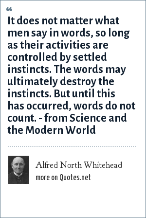 Alfred North Whitehead: It does not matter what men say in words, so long as their activities are controlled by settled instincts. The words may ultimately destroy the instincts. But until this has occurred, words do not count. - from Science and the Modern World
