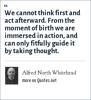 Alfred North Whitehead: We cannot think first and act afterward. From the moment of birth we are immersed in action, and can only fitfully guide it by taking thought.