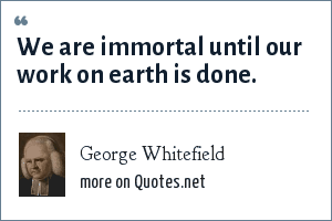 George Whitefield: We are immortal until our work on earth is done.