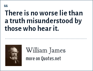 William James: There is no worse lie than a truth misunderstood by those who hear it.